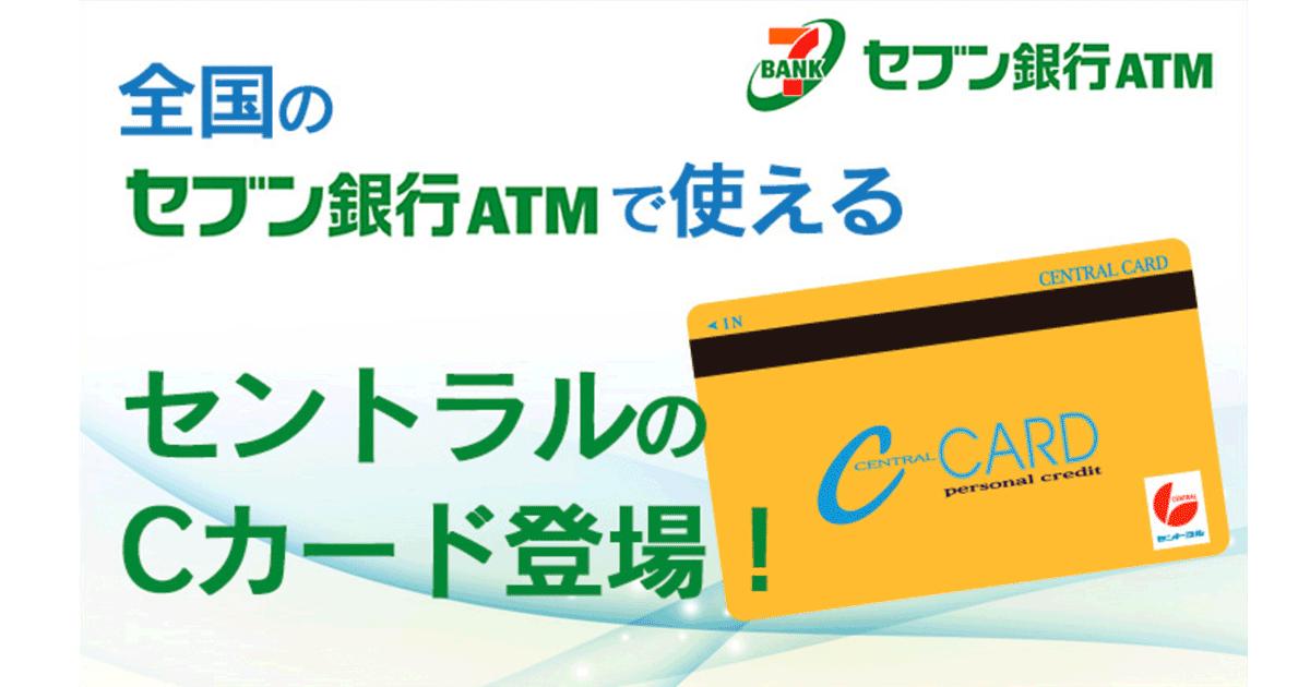 セントラルのCカード|セントラルはセブン銀行ATMでいつでもキャッシングできるから嬉しい