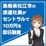 島根県松江市の派遣社員が消費者金融セントラルで10万円を即日融資