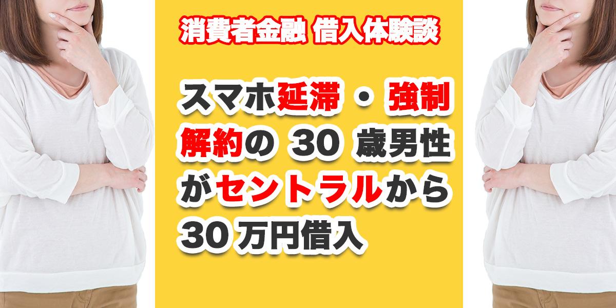 スマホ延滞・強制解約の30歳男性がセントラルから30万円借入