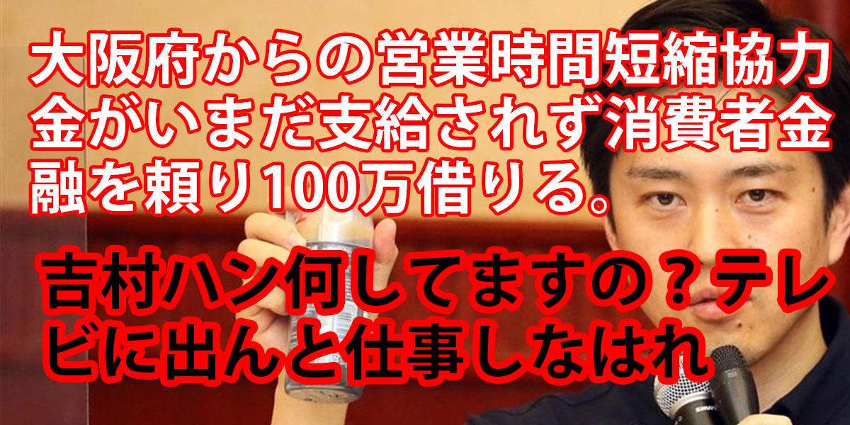 大阪府からの営業時間短縮協力金がいまだ支給されず消費者金融を頼り100万借りる。吉村ハン何してますの?テレビに出んと仕事しなはれ